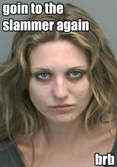 goin to the slammer again brb